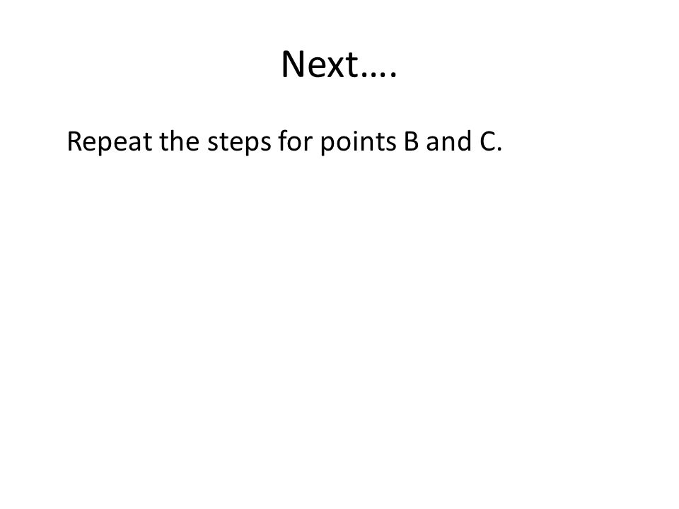 Next…. Repeat the steps for points B and C.