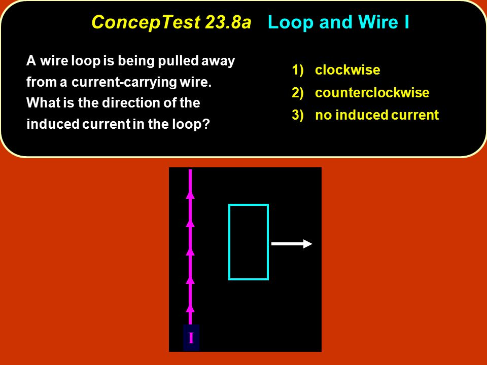 A wire loop is being pulled away from a current-carrying wire. What is the direction of the induced current in the loop? I 1) clockwise 2) countercloc
