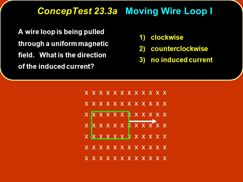 x x x x x x A wire loop is being pulled through a uniform magnetic field. What is the direction of the induced current? 1) clockwise 2) counterclockwi