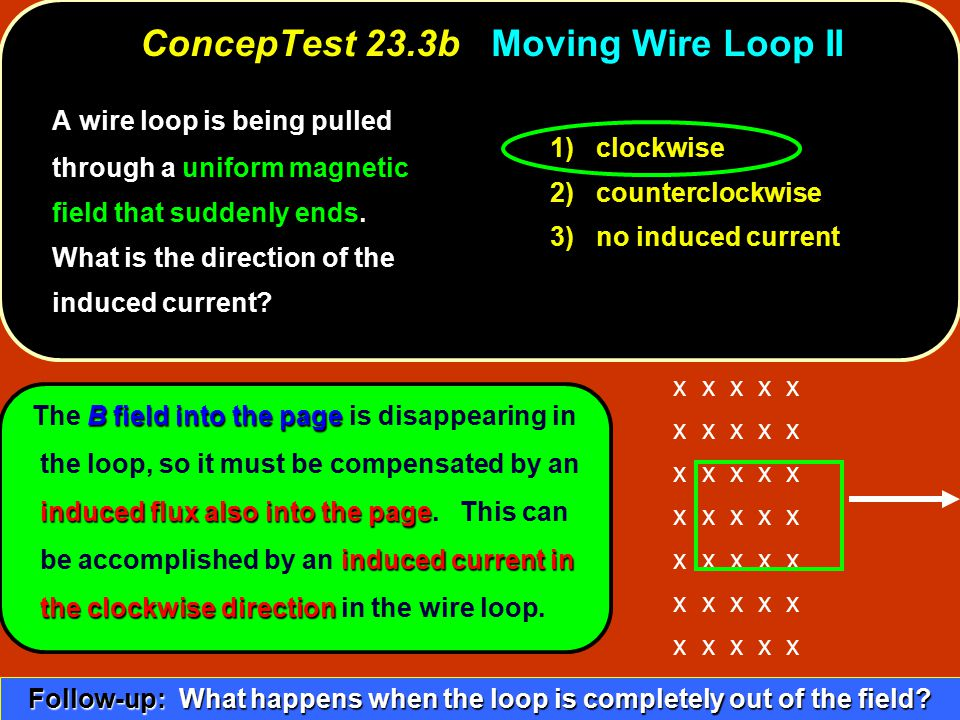 1) clockwise 2) counterclockwise 3) no induced current A wire loop is being pulled through a uniform magnetic field that suddenly ends. What is the di