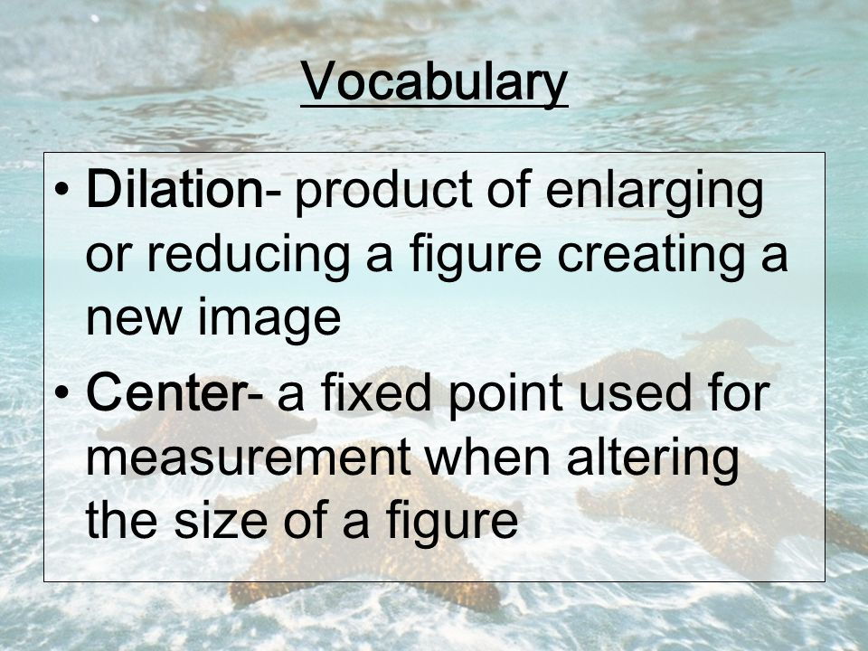Vocabulary Dilation- product of enlarging or reducing a figure creating a new image Center- a fixed point used for measurement when altering the size of a figure
