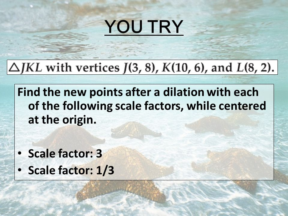 YOU TRY Find the new points after a dilation with each of the following scale factors, while centered at the origin.