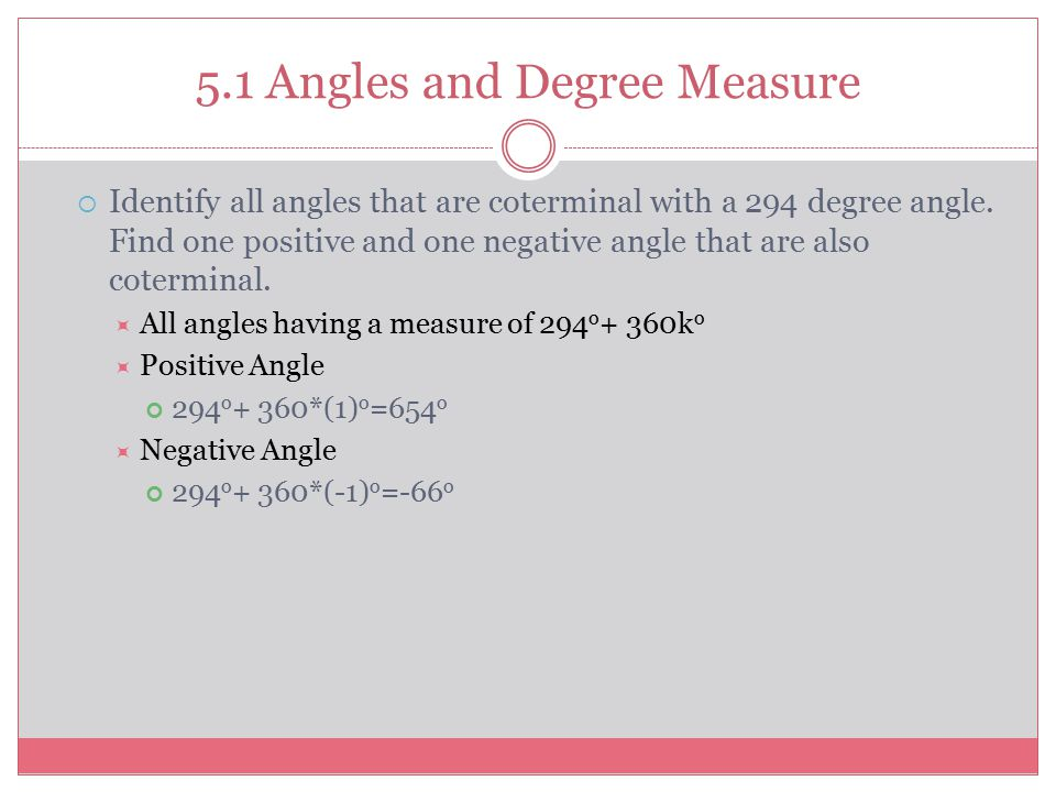 5.1 Angles and Degree Measure  Identify all angles that are coterminal with a 294 degree angle. Find one positive and one negative angle that are als