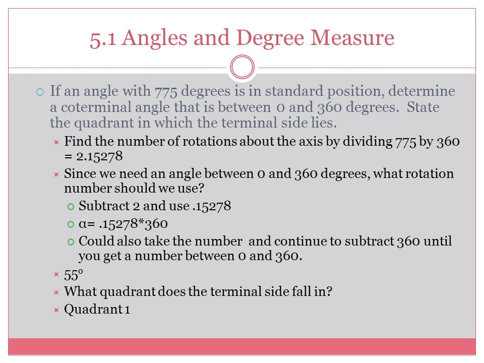 5.1 Angles and Degree Measure  If an angle with 775 degrees is in standard position, determine a coterminal angle that is between 0 and 360 degrees.