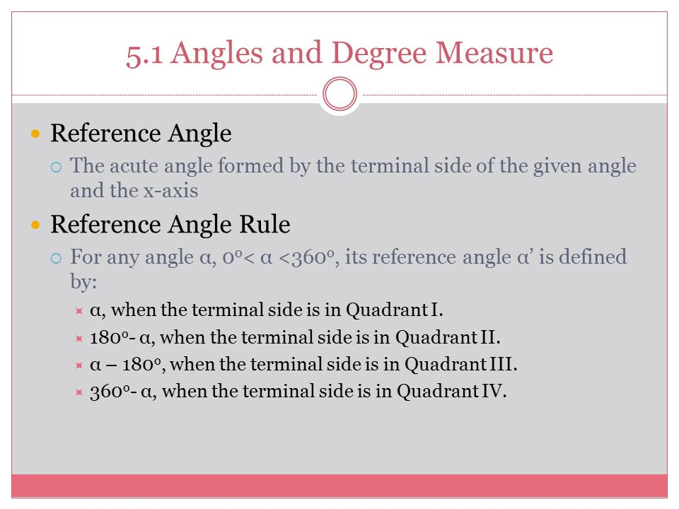 5.1 Angles and Degree Measure Reference Angle  The acute angle formed by the terminal side of the given angle and the x-axis Reference Angle Rule  F