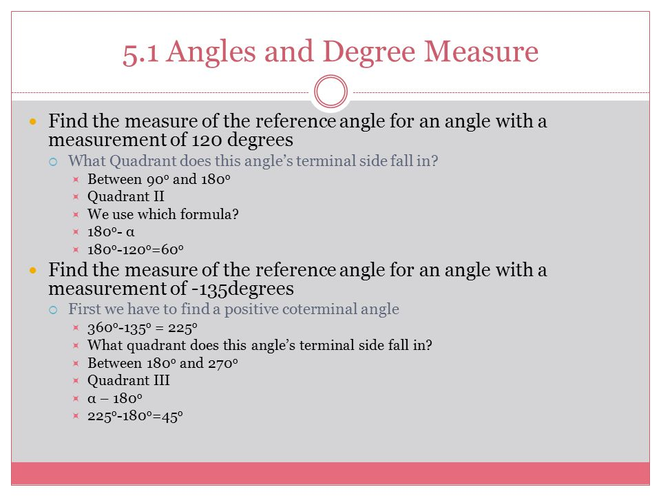5.1 Angles and Degree Measure Find the measure of the reference angle for an angle with a measurement of 120 degrees  What Quadrant does this angle's