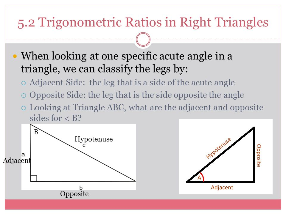 5.2 Trigonometric Ratios in Right Triangles When looking at one specific acute angle in a triangle, we can classify the legs by:  Adjacent Side: the leg that is a side of the acute angle  Opposite Side: the leg that is the side opposite the angle  Looking at Triangle ABC, what are the adjacent and opposite sides for < B.
