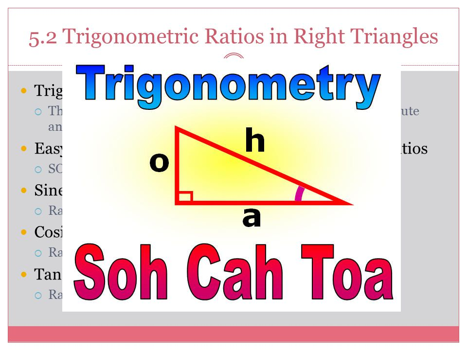 5.2 Trigonometric Ratios in Right Triangles Trigonometric Ratios  The ratios of the sides of right triangles based on a specific acute angle within t