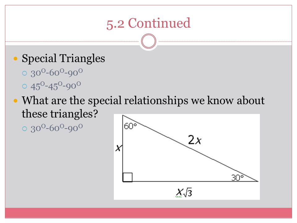 5.2 Continued Special Triangles  30 O -60 O -90 O  45 O -45 O -90 O What are the special relationships we know about these triangles.