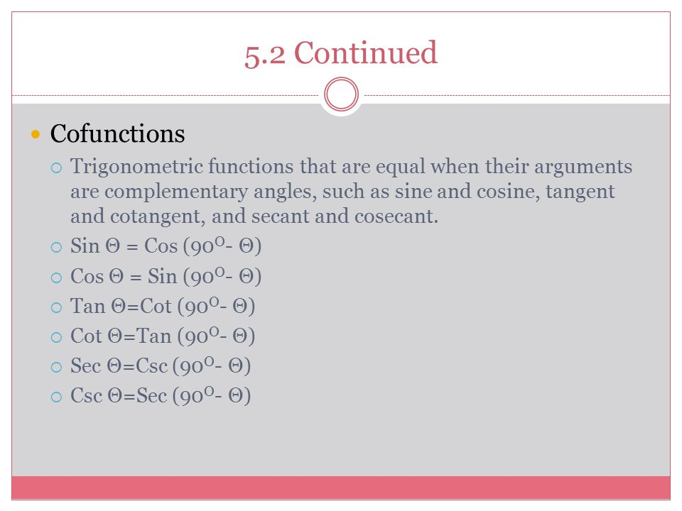5.2 Continued Cofunctions  Trigonometric functions that are equal when their arguments are complementary angles, such as sine and cosine, tangent and cotangent, and secant and cosecant.