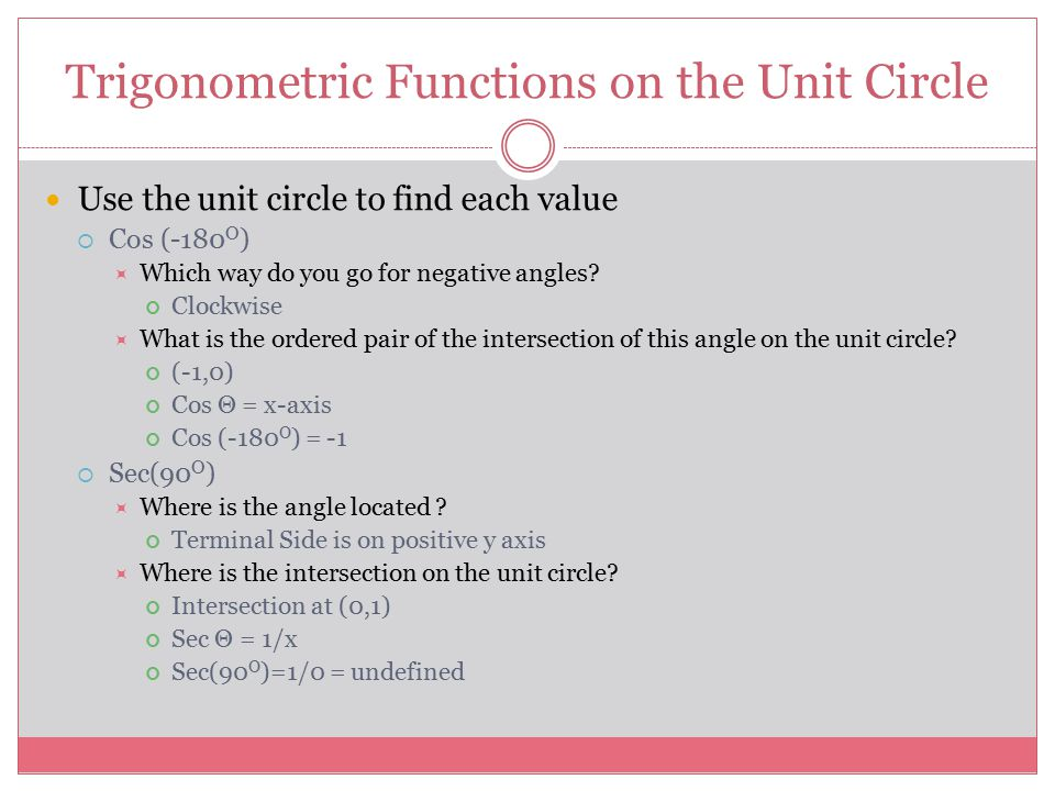 Trigonometric Functions on the Unit Circle Use the unit circle to find each value  Cos (-180 O )  Which way do you go for negative angles.