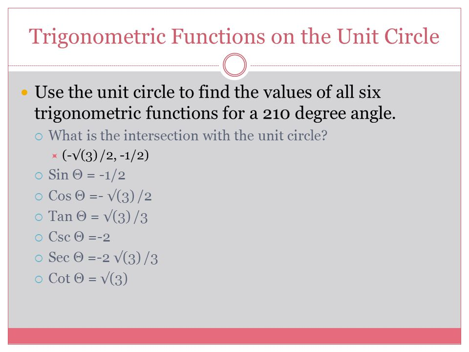 Trigonometric Functions on the Unit Circle Use the unit circle to find the values of all six trigonometric functions for a 210 degree angle.