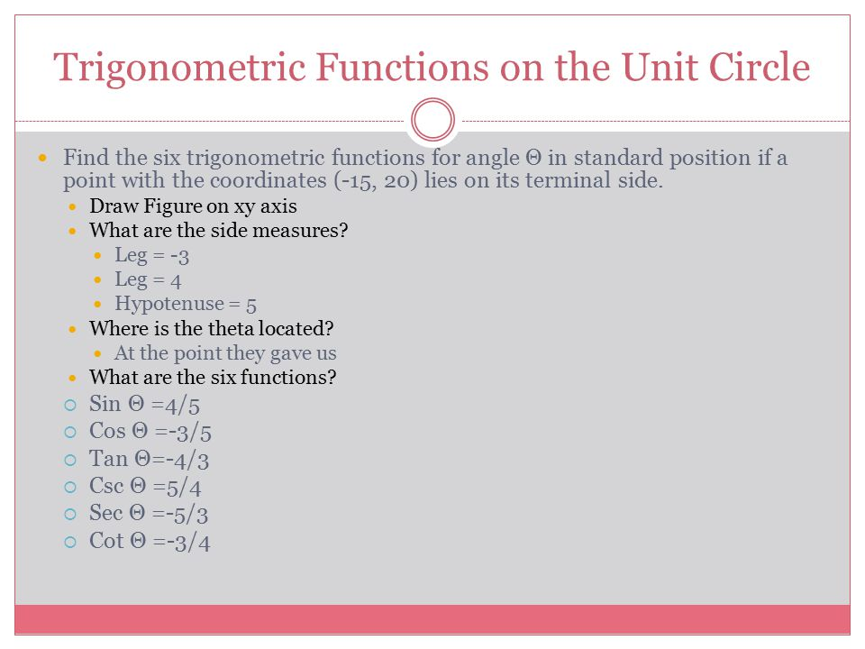 Trigonometric Functions on the Unit Circle Find the six trigonometric functions for angle Θ in standard position if a point with the coordinates (-15,