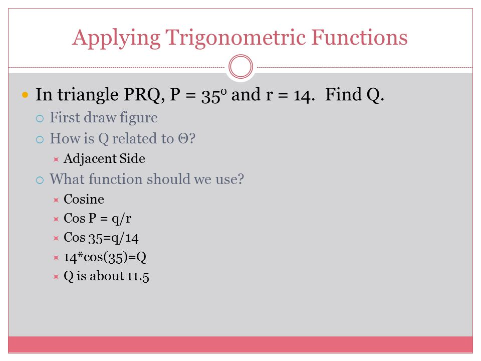 Applying Trigonometric Functions In triangle PRQ, P = 35 o and r = 14.