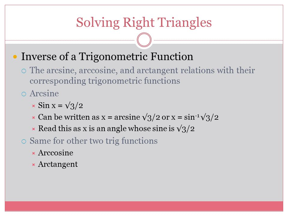 Solving Right Triangles Inverse of a Trigonometric Function  The arcsine, arccosine, and arctangent relations with their corresponding trigonometric functions  Arcsine  Sin x = √3/2  Can be written as x = arcsine √3/2 or x = sin -1 √3/2  Read this as x is an angle whose sine is √3/2  Same for other two trig functions  Arccosine  Arctangent