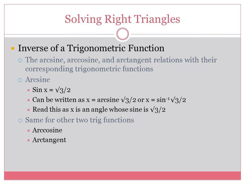 Solving Right Triangles Inverse of a Trigonometric Function  The arcsine, arccosine, and arctangent relations with their corresponding trigonometric