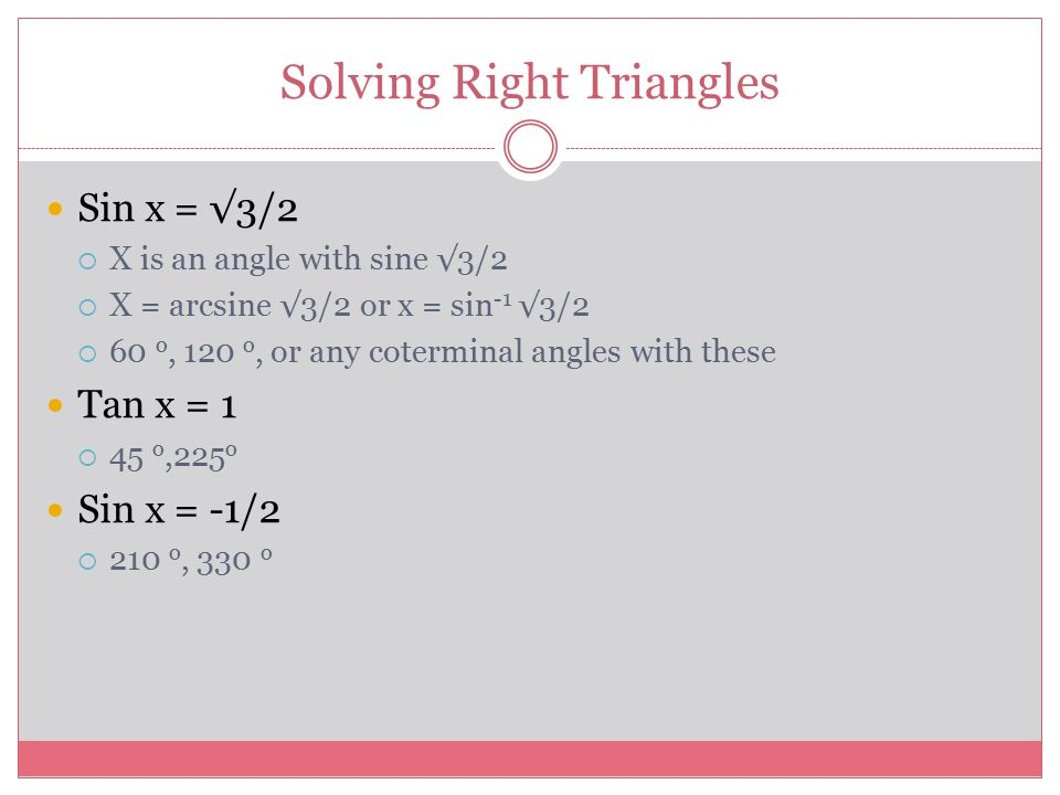 Solving Right Triangles Sin x = √3/2  X is an angle with sine √3/2  X = arcsine √3/2 or x = sin -1 √3/2  60 o, 120 o, or any coterminal angles with these Tan x = 1  45 o,225 o Sin x = -1/2  210 o, 330 o