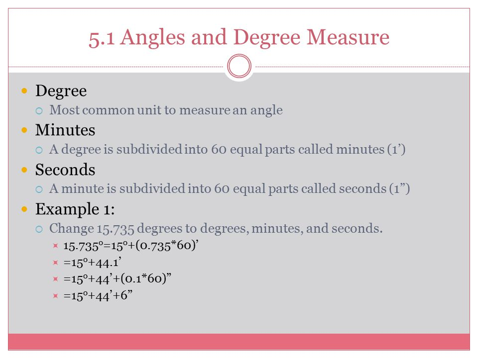 Degree  Most common unit to measure an angle Minutes  A degree is subdivided into 60 equal parts called minutes (1') Seconds  A minute is subdivide