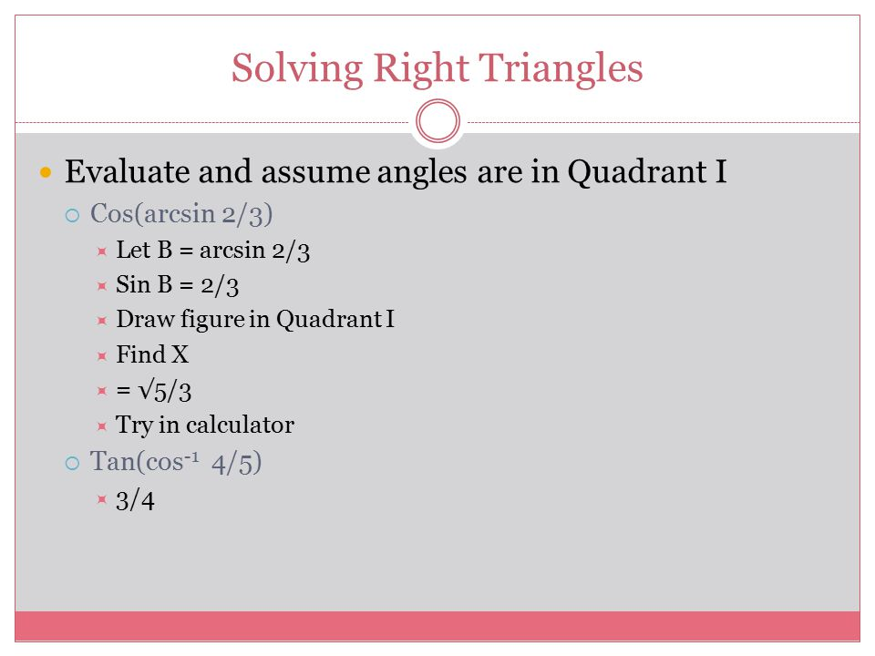 Solving Right Triangles Evaluate and assume angles are in Quadrant I  Cos(arcsin 2/3)  Let B = arcsin 2/3  Sin B = 2/3  Draw figure in Quadrant I  Find X  = √5/3  Try in calculator  Tan(cos -1 4/5)  3/4