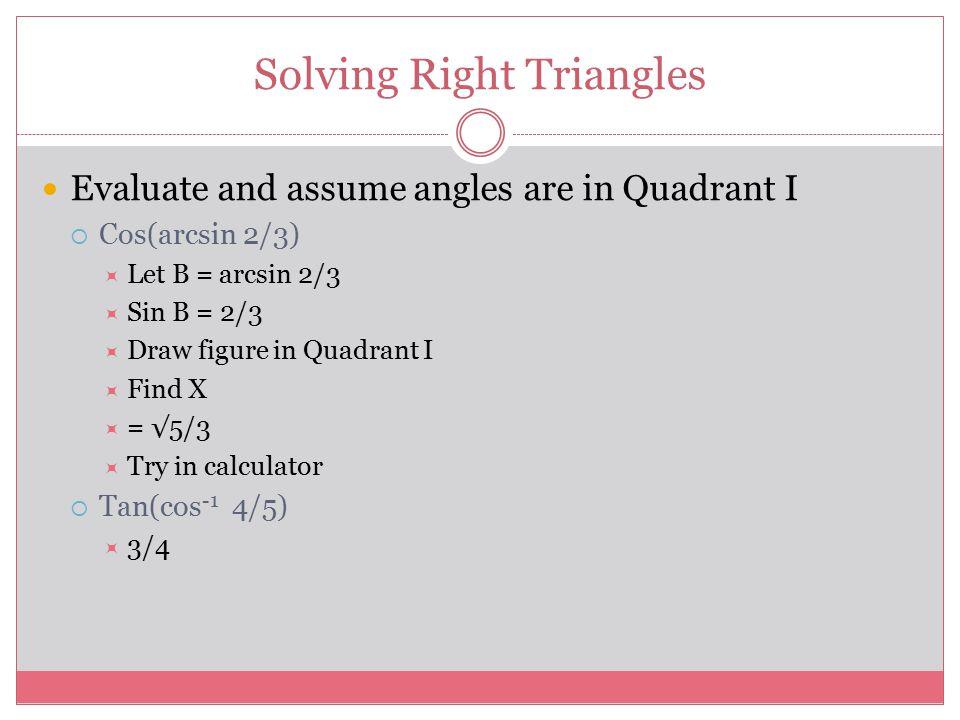 Solving Right Triangles Evaluate and assume angles are in Quadrant I  Cos(arcsin 2/3)  Let B = arcsin 2/3  Sin B = 2/3  Draw figure in Quadrant I