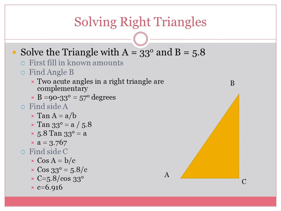 Solving Right Triangles Solve the Triangle with A = 33 o and B = 5.8  First fill in known amounts  Find Angle B  Two acute angles in a right triang