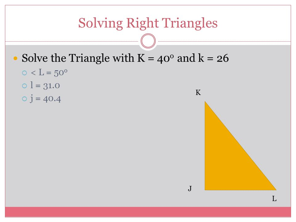 Solving Right Triangles Solve the Triangle with K = 40 o and k = 26  < L = 50 o  l = 31.0  j = 40.4 K L J
