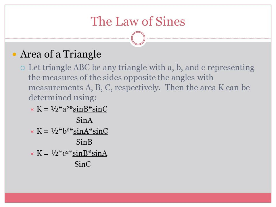 The Law of Sines Area of a Triangle  Let triangle ABC be any triangle with a, b, and c representing the measures of the sides opposite the angles with measurements A, B, C, respectively.