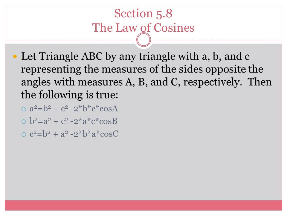 Section 5.8 The Law of Cosines Let Triangle ABC by any triangle with a, b, and c representing the measures of the sides opposite the angles with measures A, B, and C, respectively.