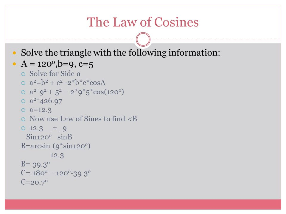 The Law of Cosines Solve the triangle with the following information: A = 120 o,b=9, c=5  Solve for Side a  a 2 =b 2 + c 2 -2*b*c*cosA  a 2= 9 2 +