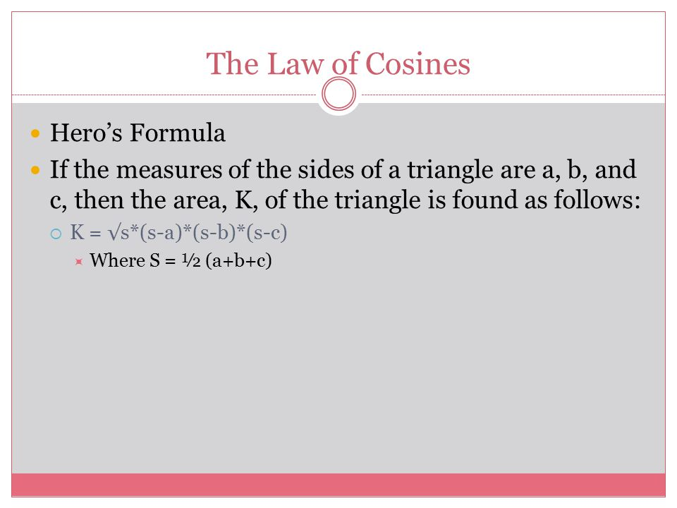 The Law of Cosines Hero's Formula If the measures of the sides of a triangle are a, b, and c, then the area, K, of the triangle is found as follows:  K = √s*(s-a)*(s-b)*(s-c)  Where S = ½ (a+b+c)
