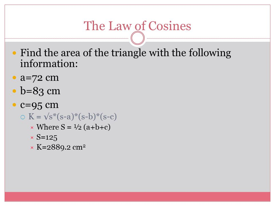 The Law of Cosines Find the area of the triangle with the following information: a=72 cm b=83 cm c=95 cm  K = √s*(s-a)*(s-b)*(s-c)  Where S = ½ (a+b