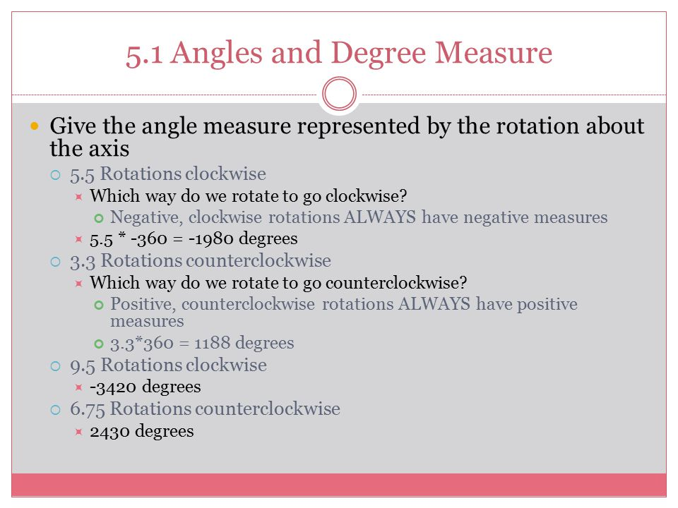 5.1 Angles and Degree Measure Give the angle measure represented by the rotation about the axis  5.5 Rotations clockwise  Which way do we rotate to go clockwise.