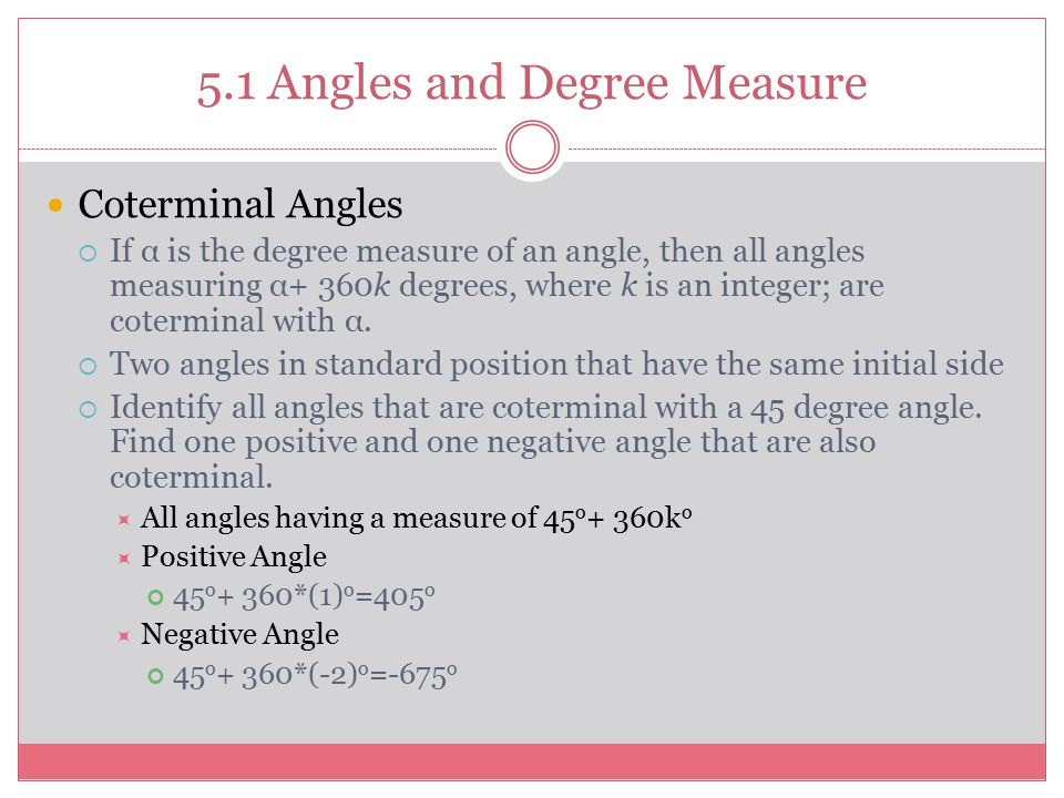 5.1 Angles and Degree Measure Coterminal Angles  If α is the degree measure of an angle, then all angles measuring α+ 360k degrees, where k is an integer; are coterminal with α.