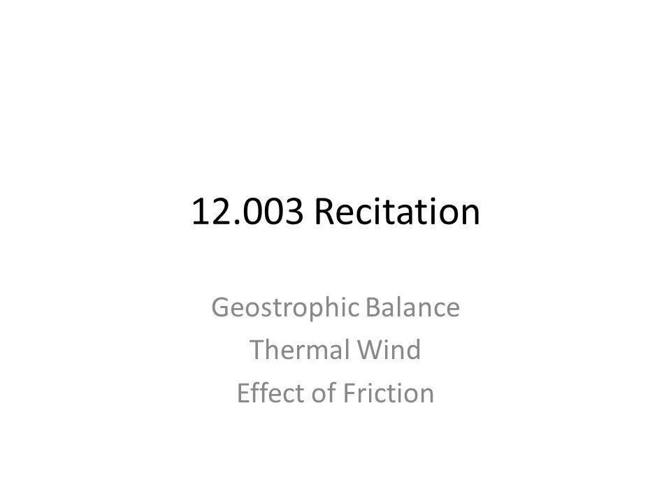 12.003 Recitation Geostrophic Balance Thermal Wind Effect of Friction