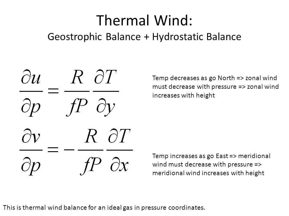 Thermal Wind: Geostrophic Balance + Hydrostatic Balance Temp decreases as go North => zonal wind must decrease with pressure => zonal wind increases with height Temp increases as go East => meridional wind must decrease with pressure => meridional wind increases with height This is thermal wind balance for an ideal gas in pressure coordinates.