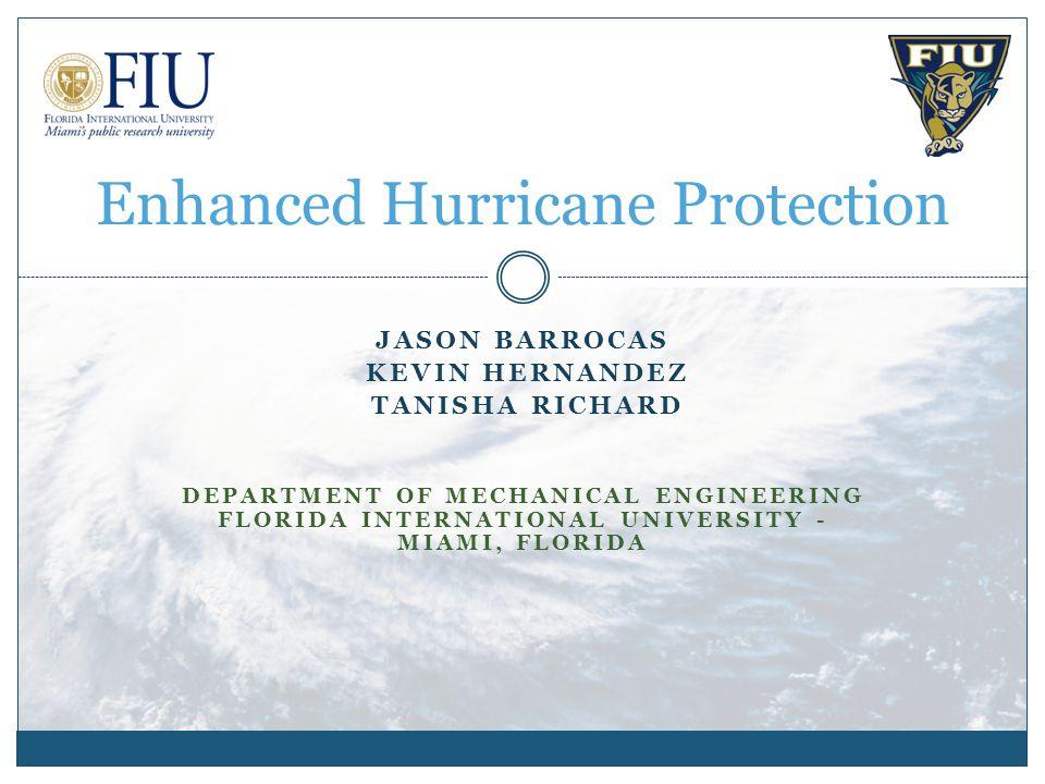 JASON BARROCAS KEVIN HERNANDEZ TANISHA RICHARD DEPARTMENT OF MECHANICAL ENGINEERING FLORIDA INTERNATIONAL UNIVERSITY - MIAMI, FLORIDA Enhanced Hurricane Protection