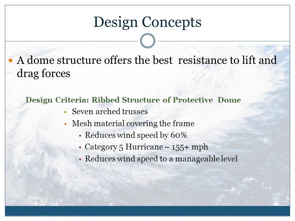 Design Concepts A dome structure offers the best resistance to lift and drag forces Design Criteria: Ribbed Structure of Protective Dome Seven arched trusses Mesh material covering the frame Reduces wind speed by 60% Category 5 Hurricane – 155+ mph Reduces wind speed to a manageable level