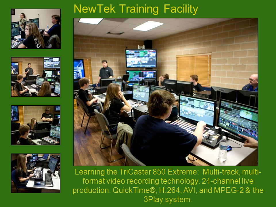 NewTek Training Facility Learning the TriCaster 850 Extreme: Multi-track, multi- format video recording technology. 24-channel live production. QuickT