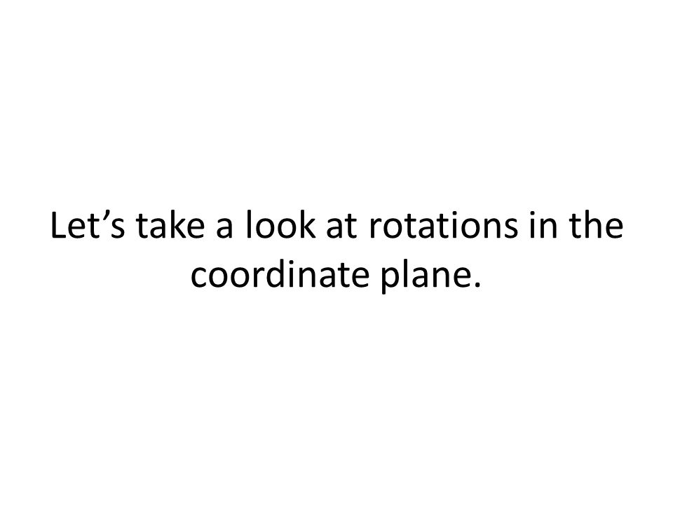 Let's take a look at rotations in the coordinate plane.