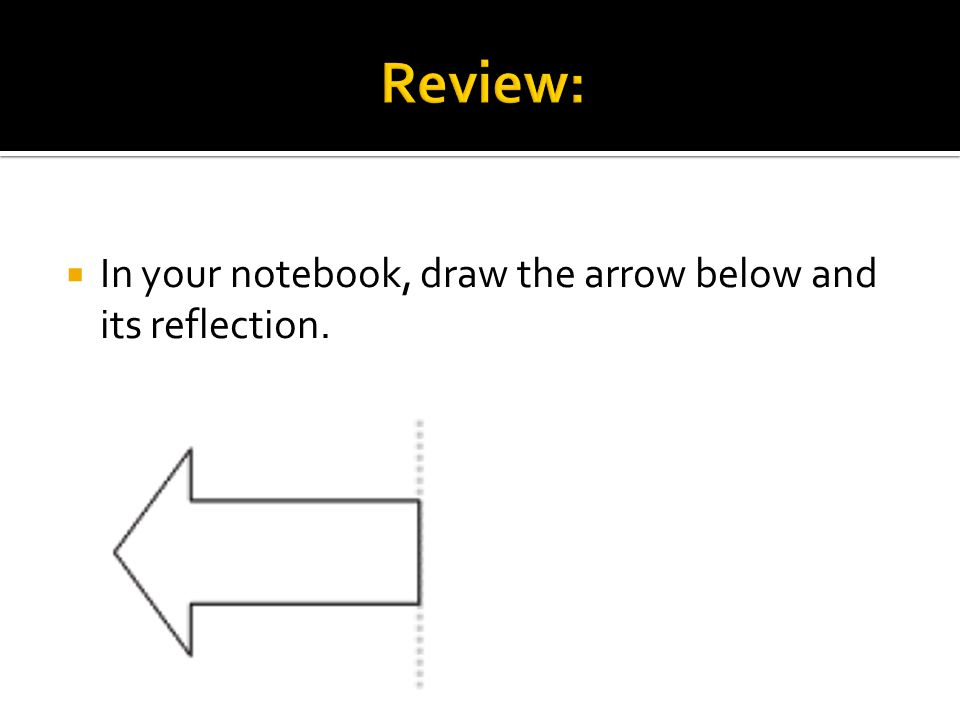  In your notebook, draw the arrow below and its reflection.