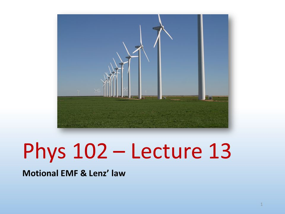 Phys 102 – Lecture 13 Motional EMF & Lenz' law 1