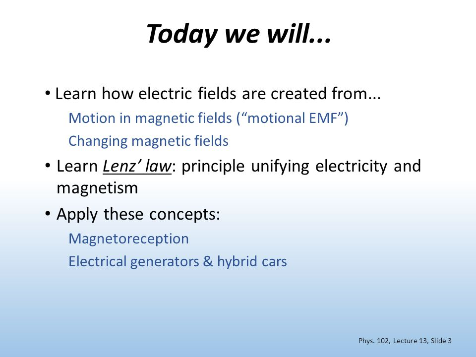"Today we will... Learn how electric fields are created from... Motion in magnetic fields (""motional EMF"") Changing magnetic fields Learn Lenz' law: pr"