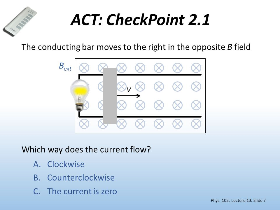 ACT: CheckPoint 2.1 Phys. 102, Lecture 13, Slide 7 A.Clockwise B.Counterclockwise C.The current is zero Which way does the current flow? v The conduct