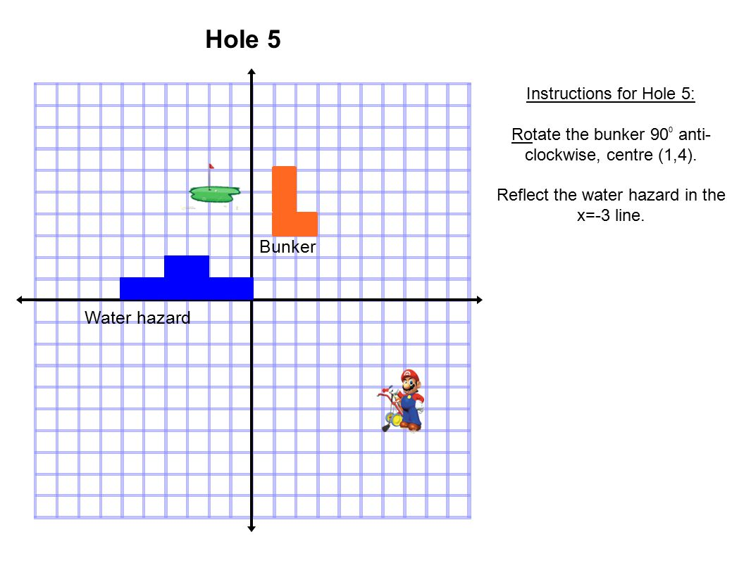 Water hazard Bunker Hole 5 Instructions for Hole 5: Rotate the bunker 90 0 anti- clockwise, centre (1,4).