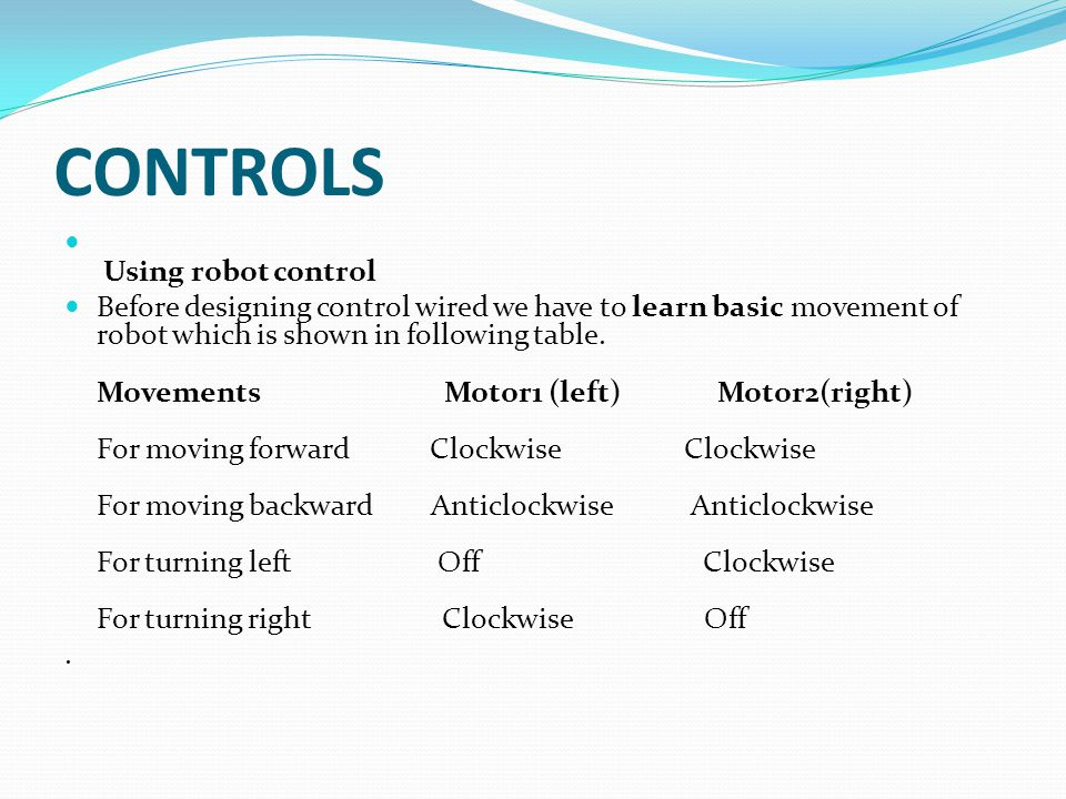 CONTROLS Using robot control Before designing control wired we have to learn basic movement of robot which is shown in following table.