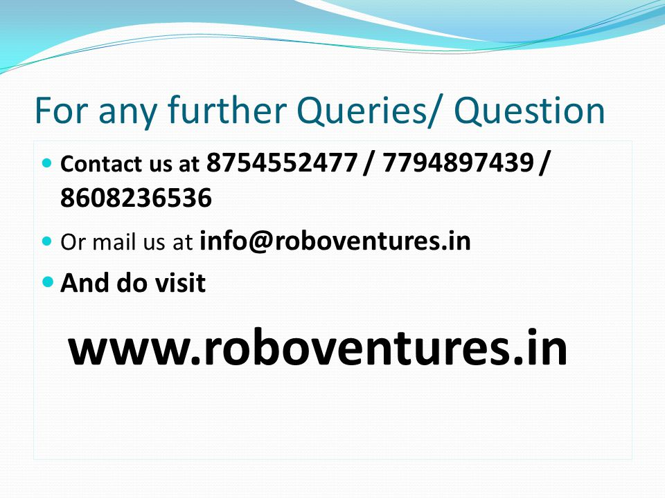 For any further Queries/ Question Contact us at 8754552477 / 7794897439 / 8608236536 Or mail us at info@roboventures.in And do visit www.roboventures.