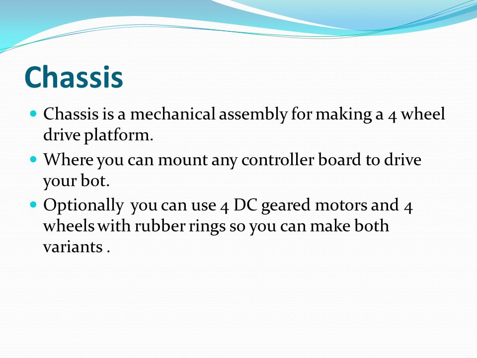 Chassis Chassis is a mechanical assembly for making a 4 wheel drive platform. Where you can mount any controller board to drive your bot. Optionally y