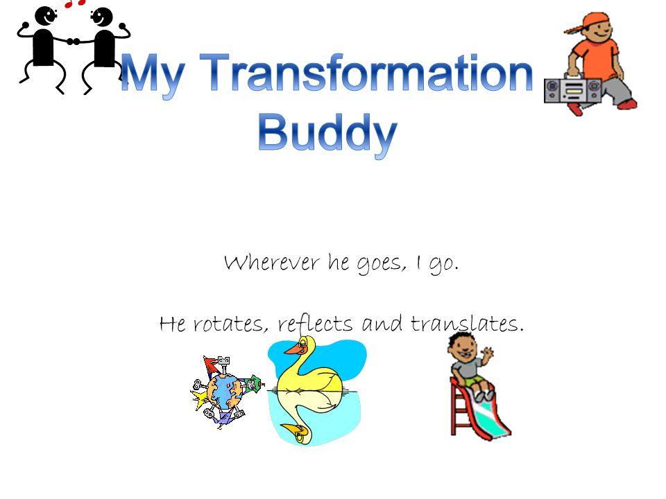 Wherever he goes, I go. He rotates, reflects and translates.