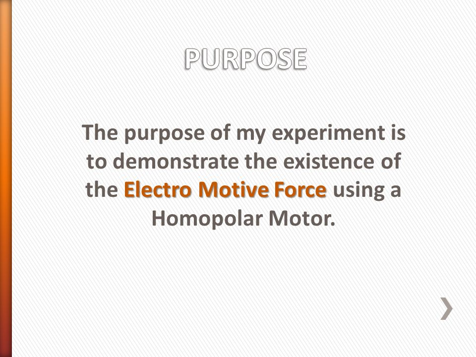 Electro Motive Force The purpose of my experiment is to demonstrate the existence of the Electro Motive Force using a Homopolar Motor.