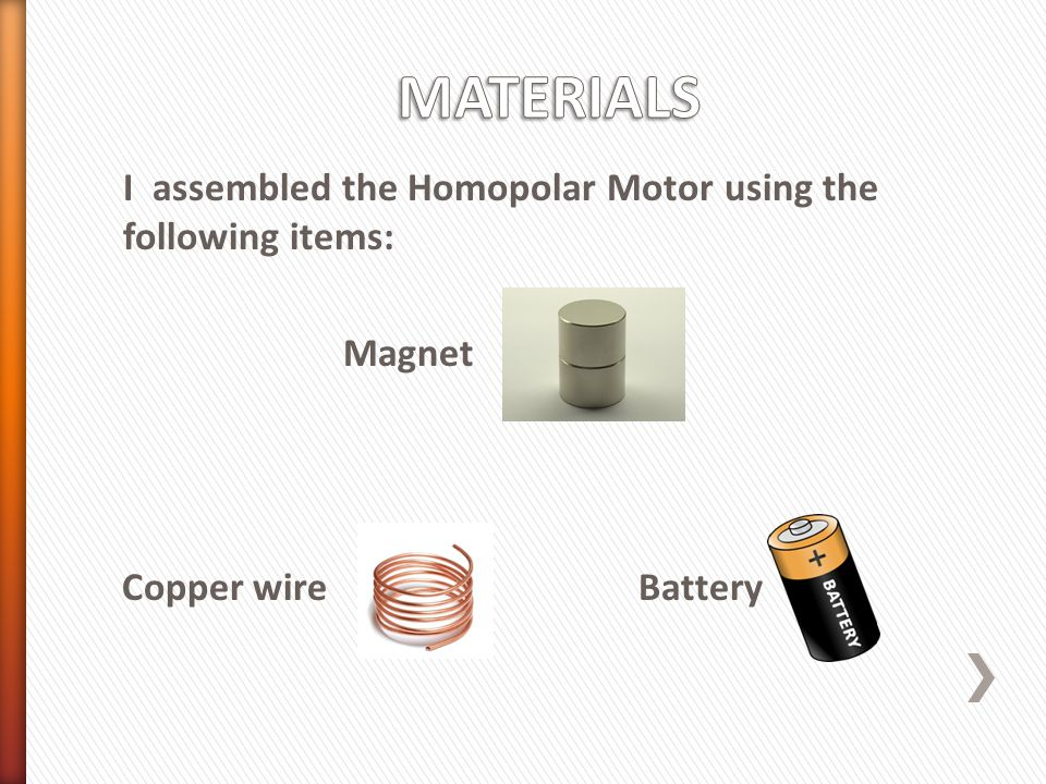 I assembled the Homopolar Motor using the following items: Magnet Copper wire Battery